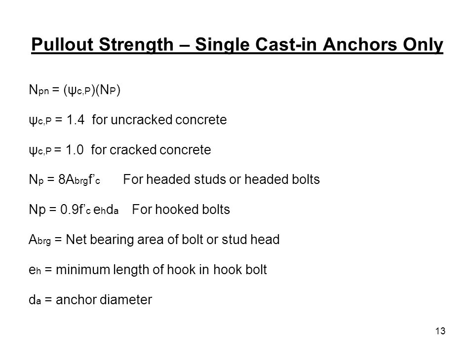 13 Pullout Strength – Single Cast-in Anchors Only N pn = (ψ c,P )(N P ) ψ c,P = 1.4 for uncracked concrete ψ c,P = 1.0 for cracked concrete N p = 8A b