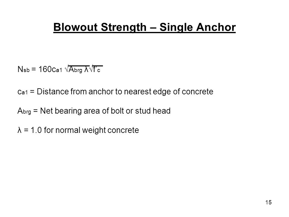 15 Blowout Strength – Single Anchor ____ __ N sb = 160c a1 A brg λf c c a1 = Distance from anchor to nearest edge of concrete A brg = Net bearing area