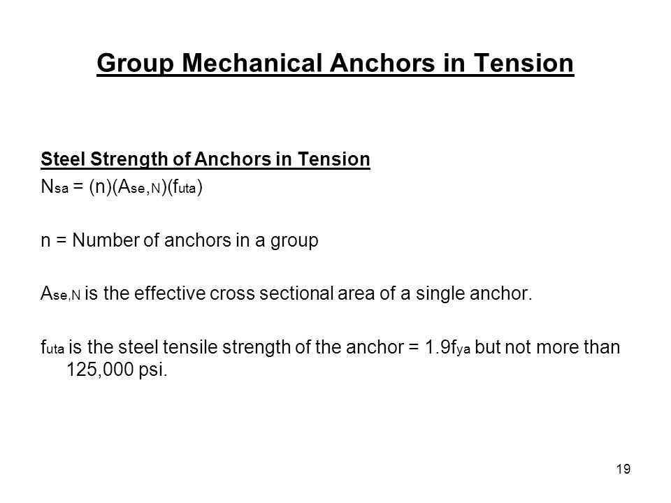 19 Group Mechanical Anchors in Tension Steel Strength of Anchors in Tension N sa = (n)(A se, N )(f uta ) n = Number of anchors in a group A se,N is th