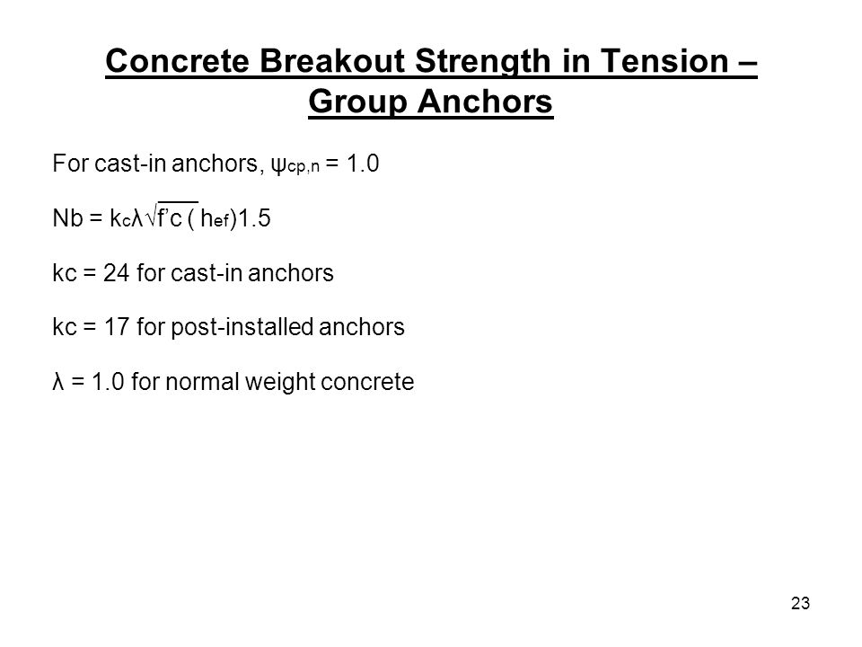 23 Concrete Breakout Strength in Tension – Group Anchors For cast-in anchors, ψ cp,n = 1.0 ___ Nb = k c λfc ( h ef )1.5 kc = 24 for cast-in anchors kc