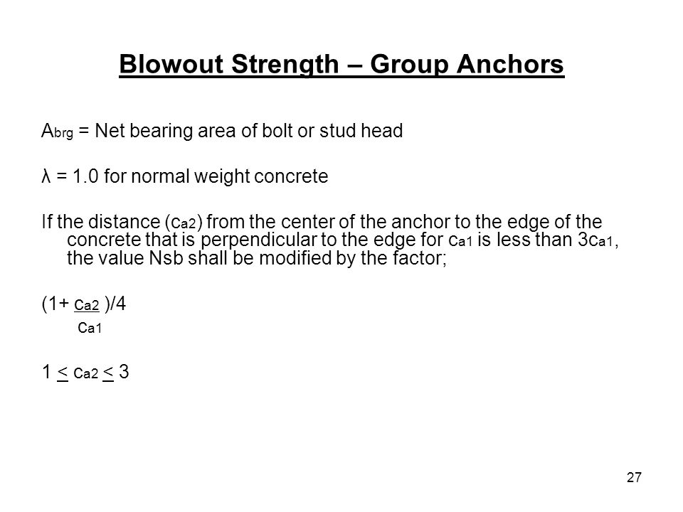 27 Blowout Strength – Group Anchors A brg = Net bearing area of bolt or stud head λ = 1.0 for normal weight concrete If the distance (c a2 ) from the