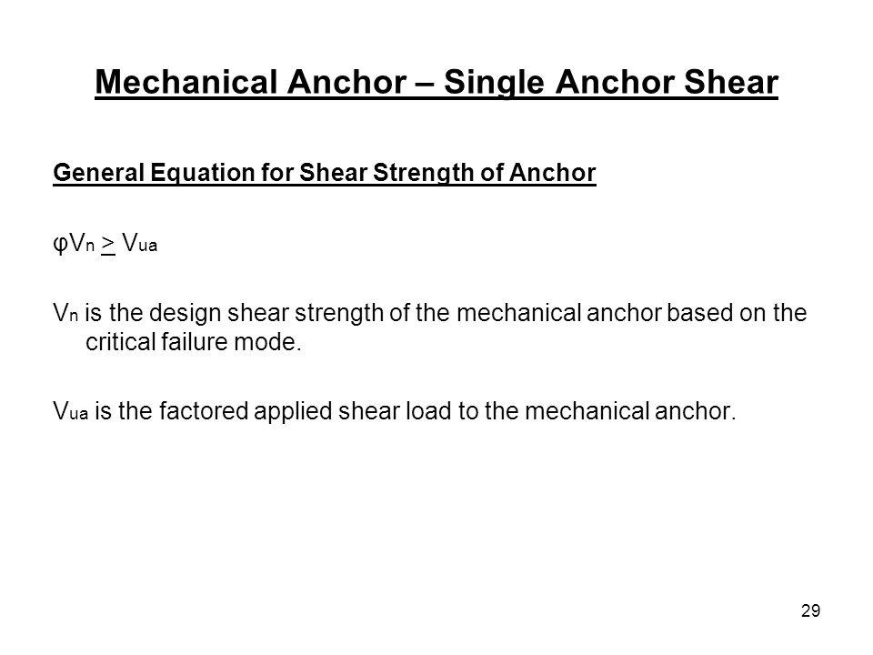 29 Mechanical Anchor – Single Anchor Shear General Equation for Shear Strength of Anchor φV n > V ua V n is the design shear strength of the mechanica