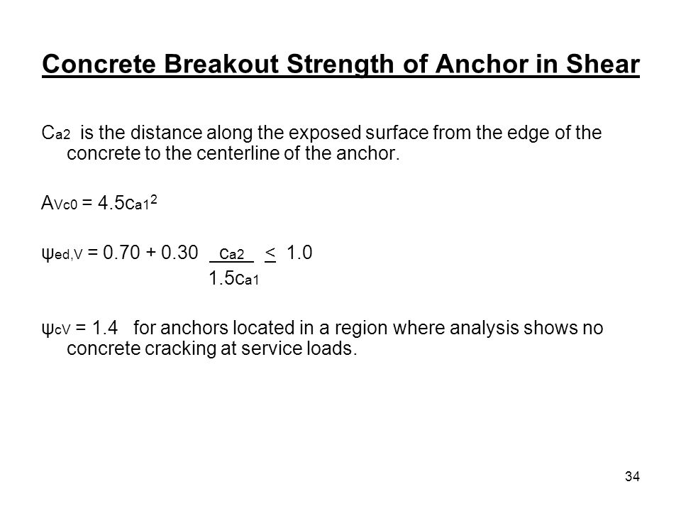 34 Concrete Breakout Strength of Anchor in Shear C a2 is the distance along the exposed surface from the edge of the concrete to the centerline of the