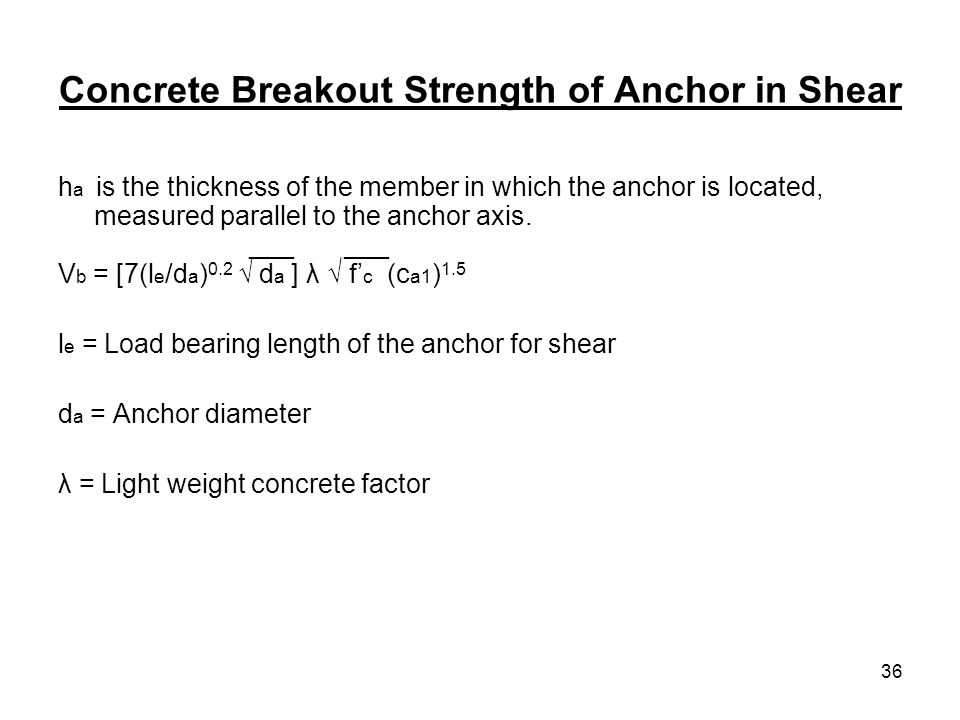 36 Concrete Breakout Strength of Anchor in Shear h a is the thickness of the member in which the anchor is located, measured parallel to the anchor ax