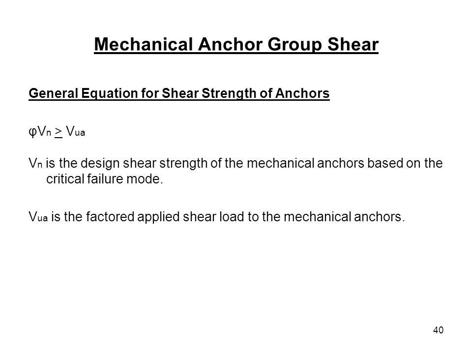 40 Mechanical Anchor Group Shear General Equation for Shear Strength of Anchors φV n > V ua V n is the design shear strength of the mechanical anchors