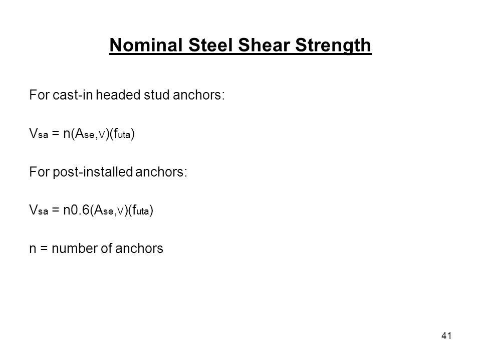 41 Nominal Steel Shear Strength For cast-in headed stud anchors: V sa = n(A se, V )(f uta ) For post-installed anchors: V sa = n0.6(A se, V )(f uta )