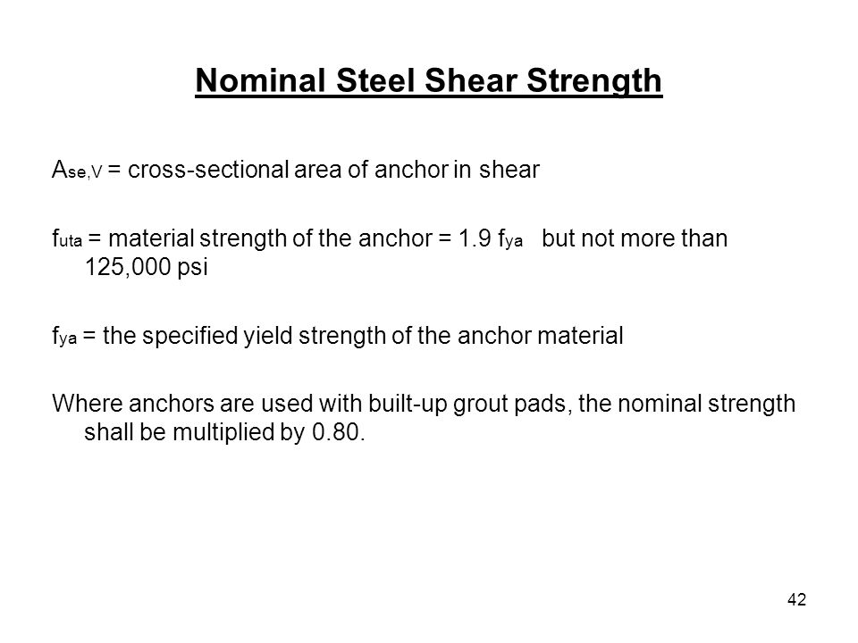 42 Nominal Steel Shear Strength A se,V = cross-sectional area of anchor in shear f uta = material strength of the anchor = 1.9 f ya but not more than
