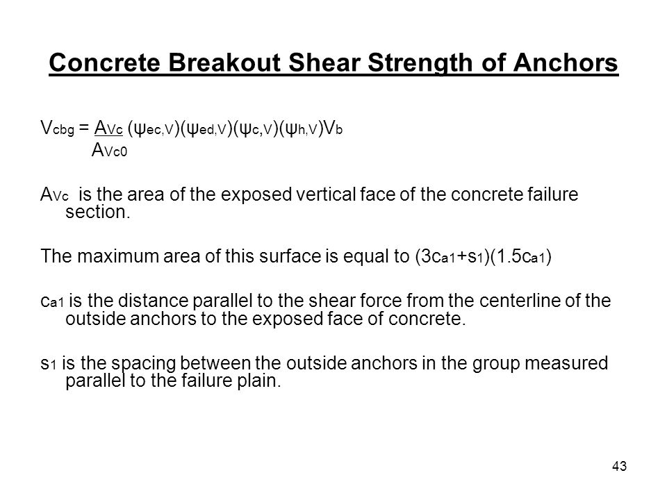 43 Concrete Breakout Shear Strength of Anchors V cbg = A Vc (ψ ec,V )(ψ ed,V )(ψ c, V )(ψ h,V )V b A Vc0 A Vc is the area of the exposed vertical face