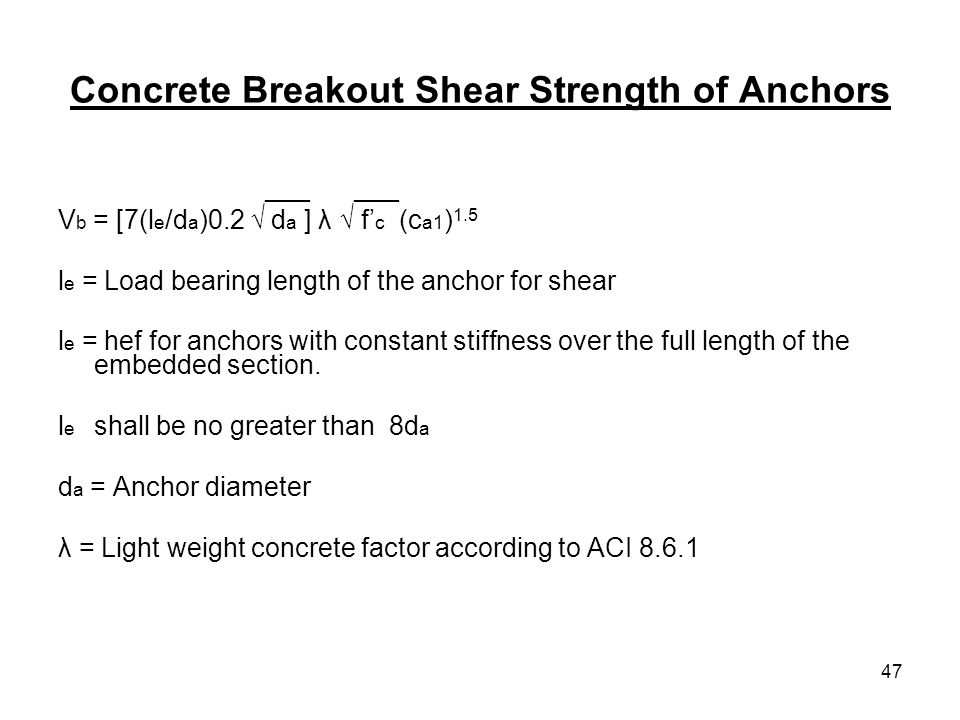 47 Concrete Breakout Shear Strength of Anchors ___ ___ V b = [7(l e /d a )0.2 d a ] λ f c (c a1 ) 1.5 l e = Load bearing length of the anchor for shea