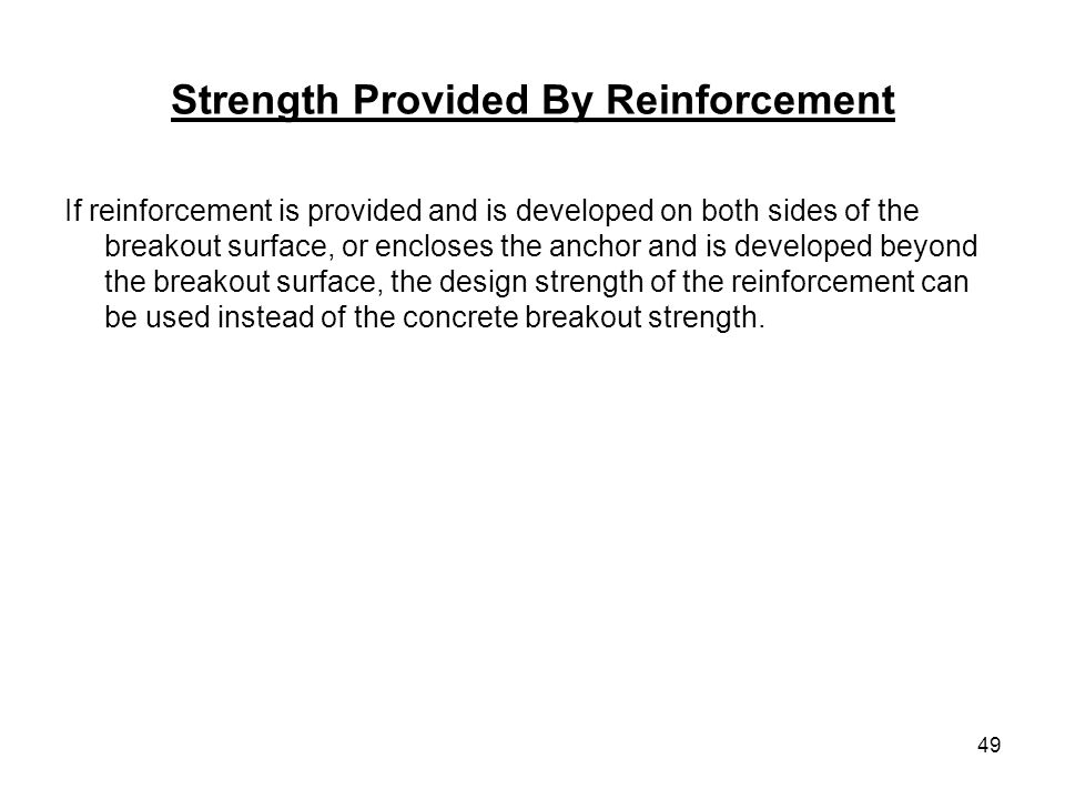 49 Strength Provided By Reinforcement If reinforcement is provided and is developed on both sides of the breakout surface, or encloses the anchor and