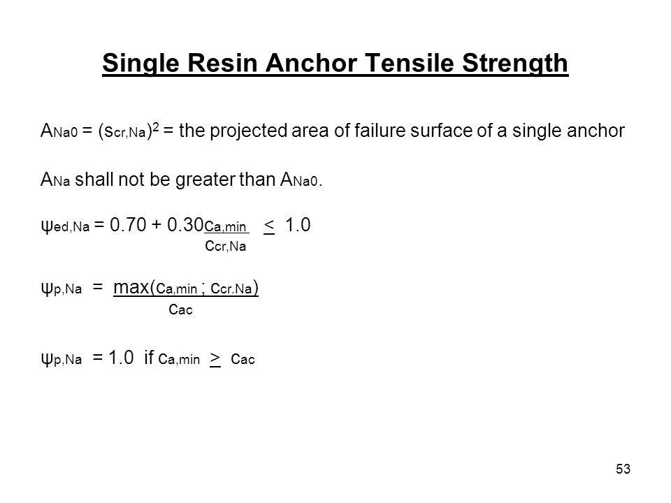 53 Single Resin Anchor Tensile Strength A Na0 = (s cr,Na ) 2 = the projected area of failure surface of a single anchor A Na shall not be greater than