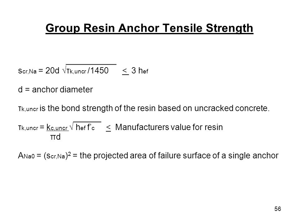 56 Group Resin Anchor Tensile Strength _________ s cr,Na = 20d τ k,uncr /1450 < 3 h ef d = anchor diameter τ k,uncr is the bond strength of the resin