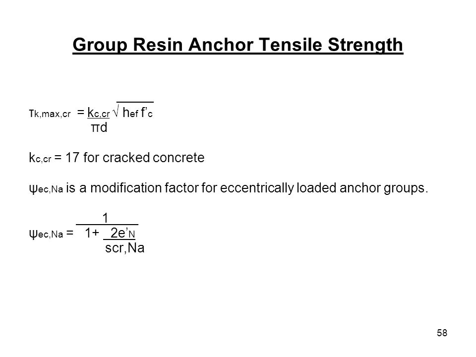 58 Group Resin Anchor Tensile Strength _____ τ k,max,cr = k c,cr h ef f c πd k c,cr = 17 for cracked concrete ψ ec,Na is a modification factor for ecc