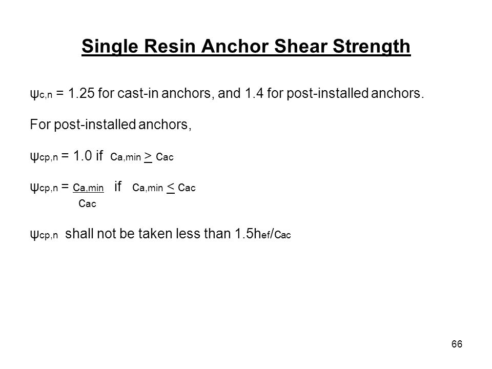 66 Single Resin Anchor Shear Strength ψ c,n = 1.25 for cast-in anchors, and 1.4 for post-installed anchors. For post-installed anchors, ψ cp,n = 1.0 i
