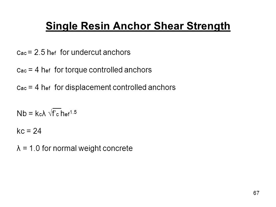 67 Single Resin Anchor Shear Strength c ac = 2.5 h ef for undercut anchors c ac = 4 h ef for torque controlled anchors c ac = 4 h ef for displacement