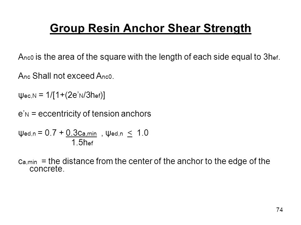 74 Group Resin Anchor Shear Strength A nc0 is the area of the square with the length of each side equal to 3h ef. A nc Shall not exceed A nc0. ψ ec,N