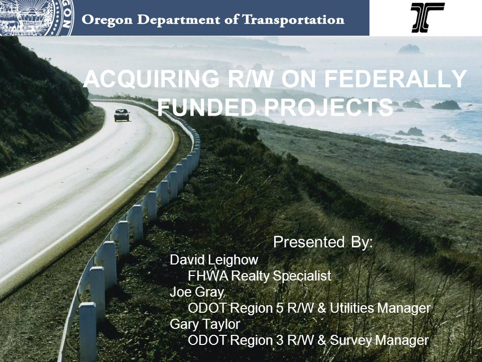ACQUIRING R/W ON FEDERALLY FUNDED PROJECTS Presented By: David Leighow FHWA Realty Specialist Joe Gray ODOT Region 5 R/W & Utilities Manager Gary Tayl