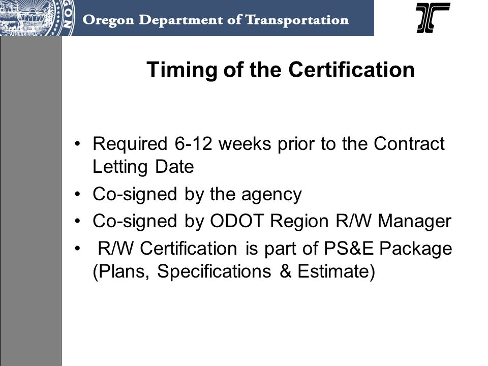 Timing of the Certification Required 6-12 weeks prior to the Contract Letting Date Co-signed by the agency Co-signed by ODOT Region R/W Manager R/W Ce
