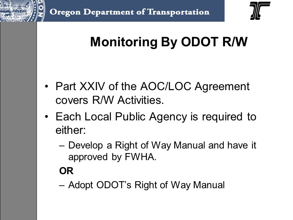 Monitoring By ODOT R/W Part XXIV of the AOC/LOC Agreement covers R/W Activities. Each Local Public Agency is required to either: –Develop a Right of W