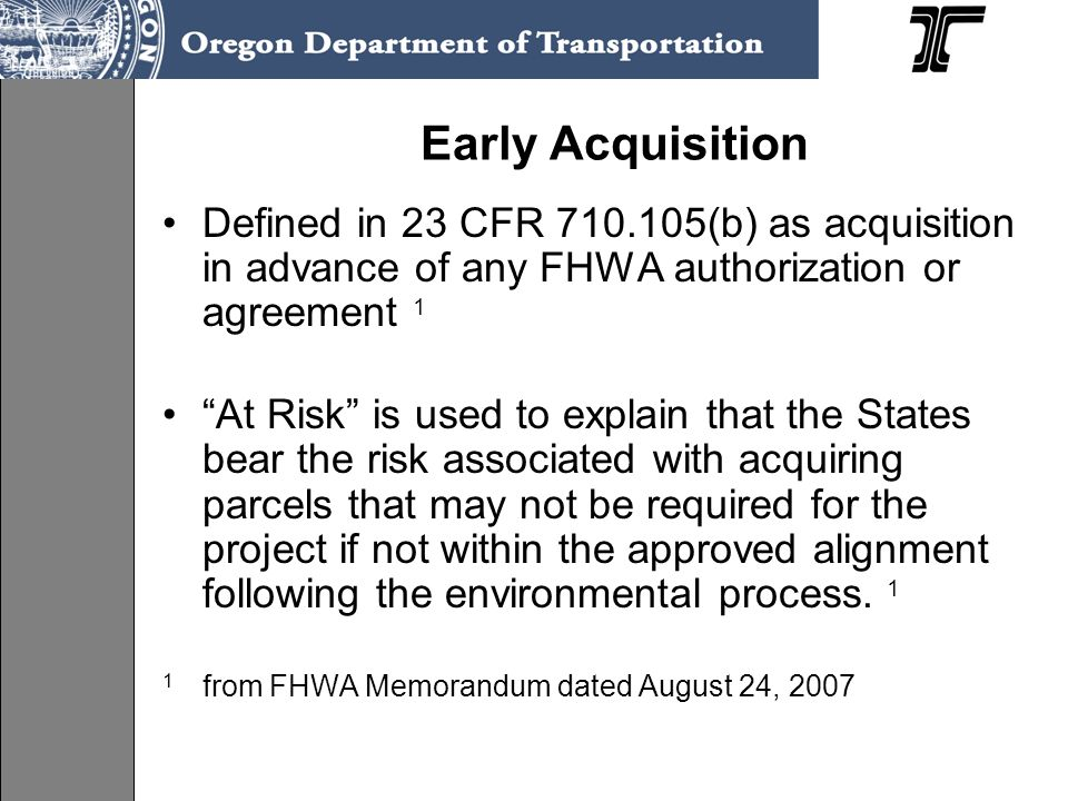 Early Acquisition Defined in 23 CFR 710.105(b) as acquisition in advance of any FHWA authorization or agreement 1 At Risk is used to explain that the