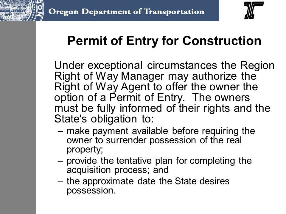Permit of Entry for Construction Under exceptional circumstances the Region Right of Way Manager may authorize the Right of Way Agent to offer the own