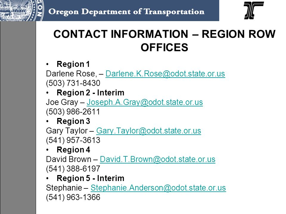 CONTACT INFORMATION – REGION ROW OFFICES Region 1 Darlene Rose, – Darlene.K.Rose@odot.state.or.usDarlene.K.Rose@odot.state.or.us (503) 731-8430 Region 2 - Interim Joe Gray – Joseph.A.Gray@odot.state.or.usJoseph.A.Gray@odot.state.or.us (503) 986-2611 Region 3 Gary Taylor – Gary.Taylor@odot.state.or.usGary.Taylor@odot.state.or.us (541) 957-3613 Region 4 David Brown – David.T.Brown@odot.state.or.usDavid.T.Brown@odot.state.or.us (541) 388-6197 Region 5 - Interim Stephanie – Stephanie.Anderson@odot.state.or.usStephanie.Anderson@odot.state.or.us (541) 963-1366