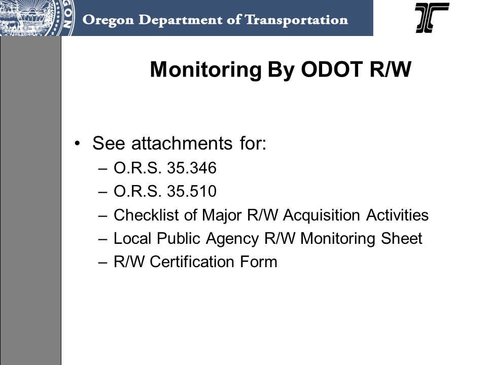 Monitoring By ODOT R/W See attachments for: –O.R.S. 35.346 –O.R.S. 35.510 –Checklist of Major R/W Acquisition Activities –Local Public Agency R/W Moni