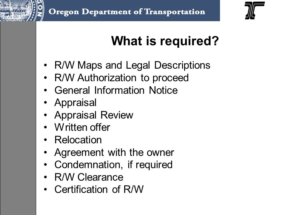 What is required? R/W Maps and Legal Descriptions R/W Authorization to proceed General Information Notice Appraisal Appraisal Review Written offer Rel