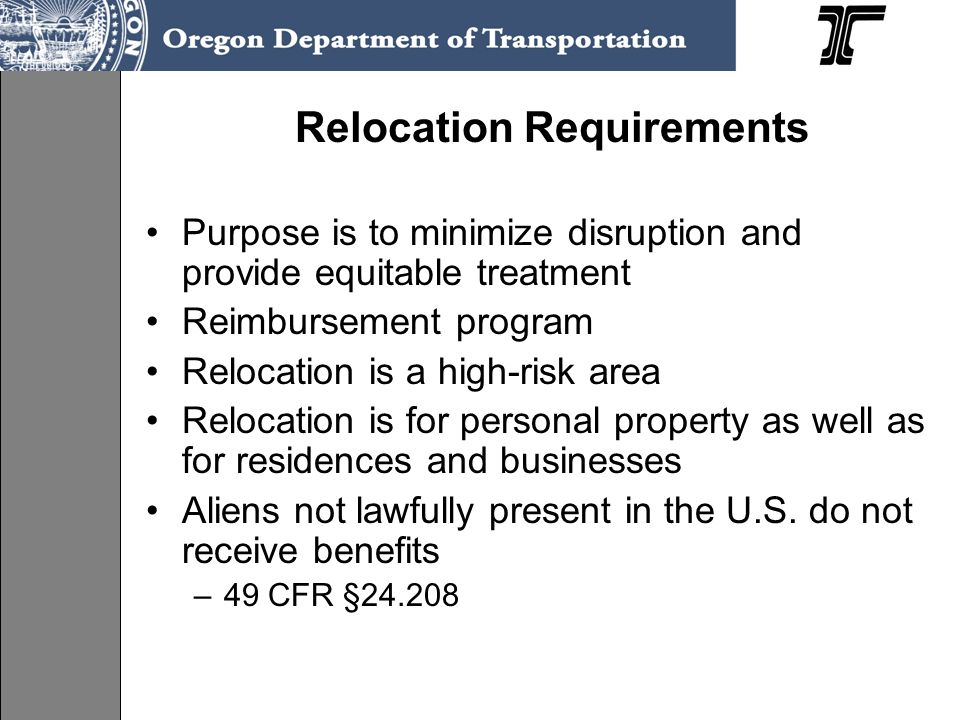 Relocation Requirements Purpose is to minimize disruption and provide equitable treatment Reimbursement program Relocation is a high-risk area Relocat