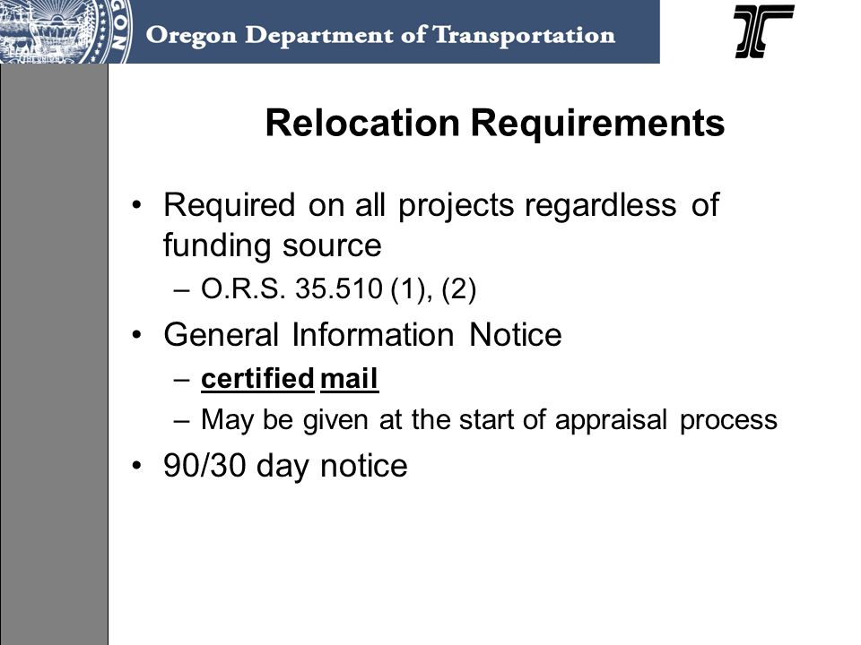 Relocation Requirements Required on all projects regardless of funding source –O.R.S. 35.510 (1), (2) General Information Notice –certified mail –May