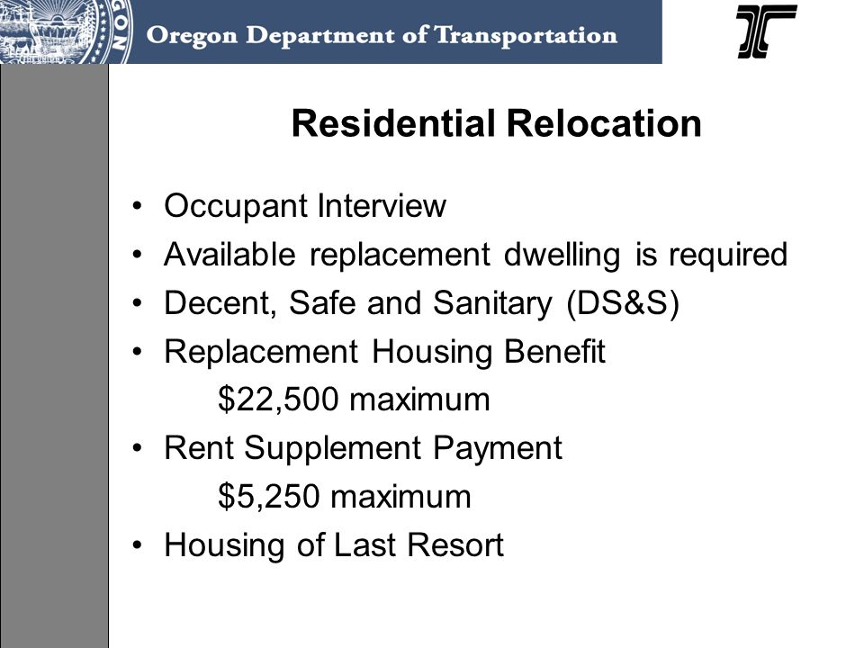 Residential Relocation Occupant Interview Available replacement dwelling is required Decent, Safe and Sanitary (DS&S) Replacement Housing Benefit $22,