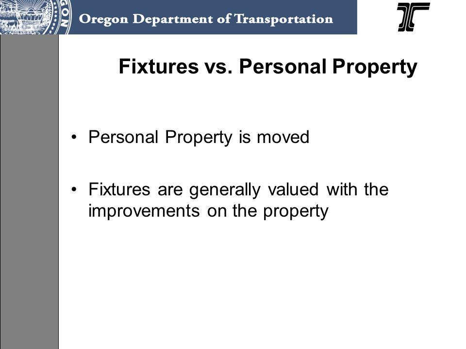 Fixtures vs. Personal Property Personal Property is moved Fixtures are generally valued with the improvements on the property