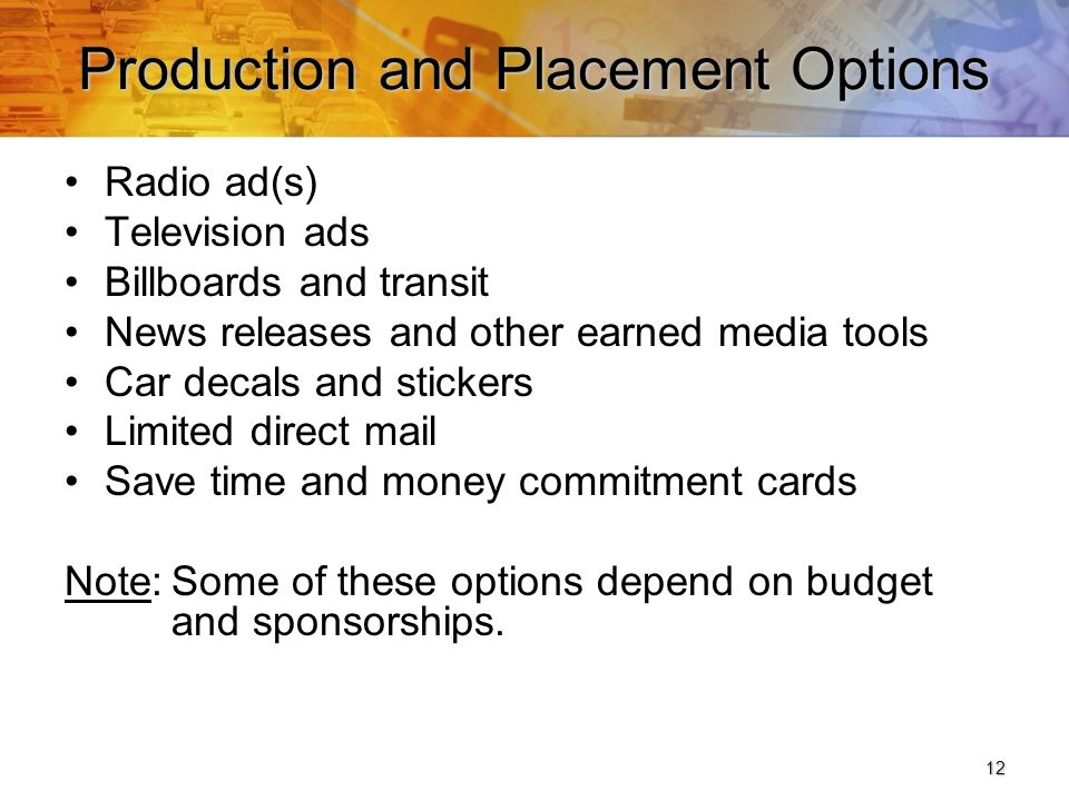 12 Production and Placement Options Radio ad(s) Television ads Billboards and transit News releases and other earned media tools Car decals and stickers Limited direct mail Save time and money commitment cards Note:Some of these options depend on budget and sponsorships.