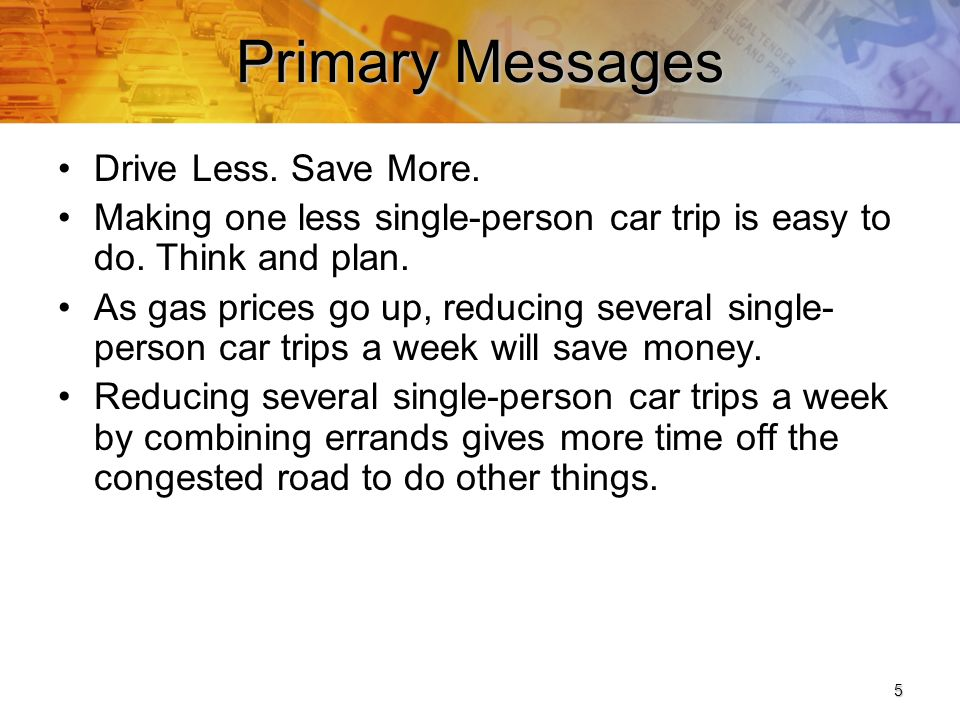 5 Primary Messages Drive Less. Save More. Making one less single-person car trip is easy to do.