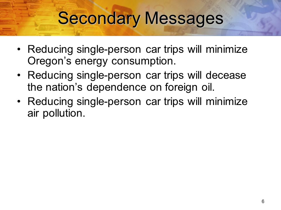 6 Secondary Messages Reducing single-person car trips will minimize Oregons energy consumption.