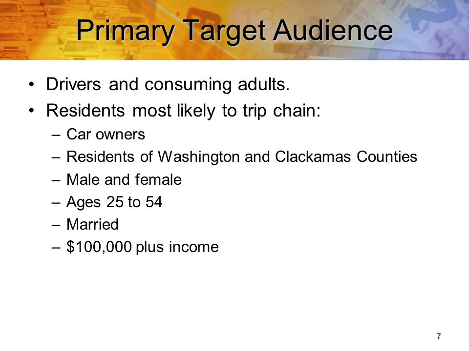 8 Secondary Audiences Residents most likely to reduce single-person car trips: –Car owners –Male and female –Ages 25 to 54 –Married –Income less than $75,000 People already trip chaining, walking, biking, riding the bus or MAX and car pooling (strengthen their commitment).