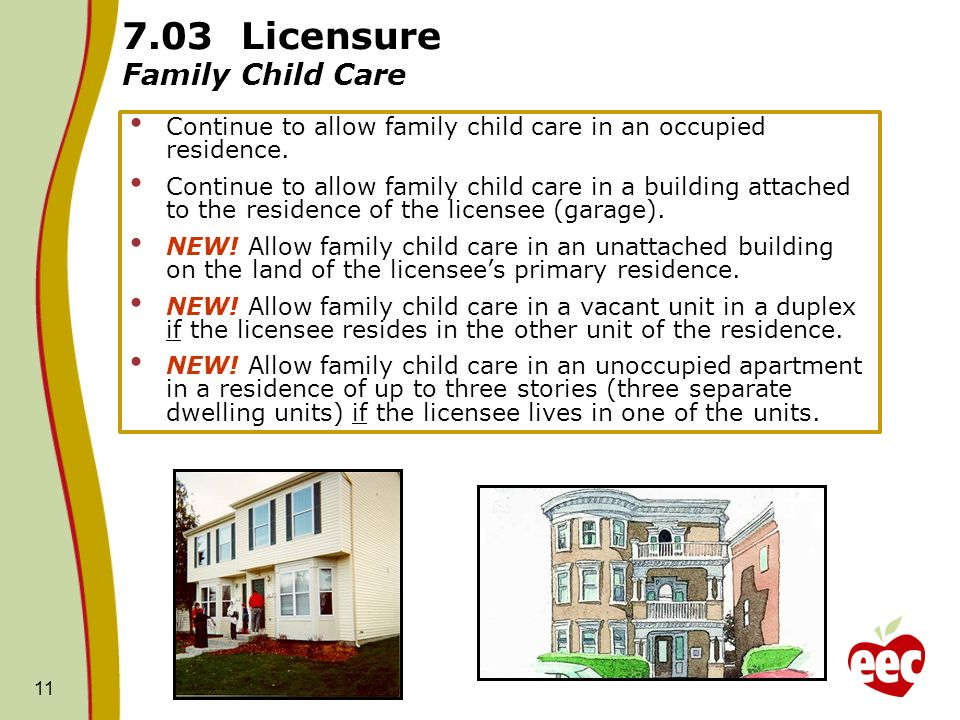 11 7.03 Licensure Family Child Care Continue to allow family child care in an occupied residence. Continue to allow family child care in a building at
