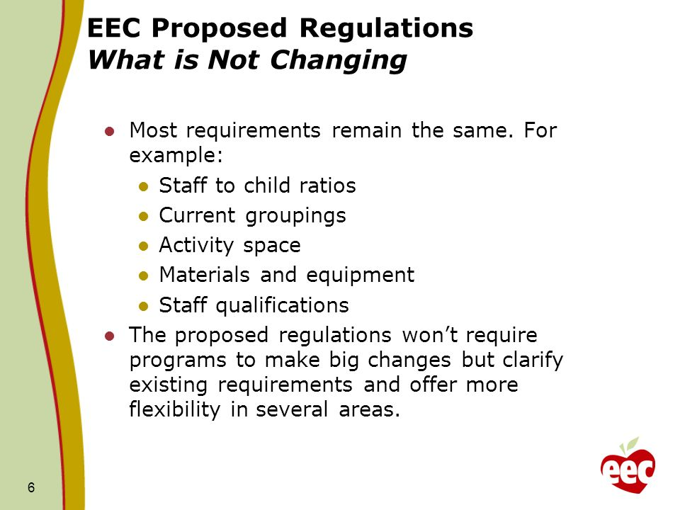 EEC Proposed Regulations What is Not Changing Most requirements remain the same. For example: Staff to child ratios Current groupings Activity space M