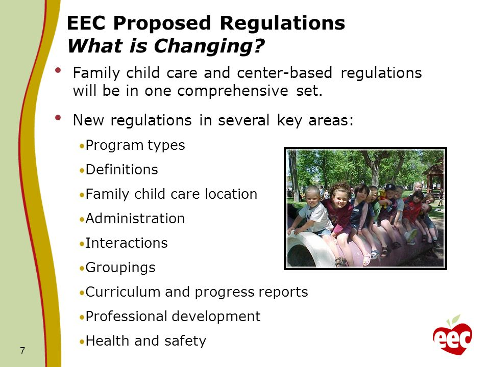 7 EEC Proposed Regulations What is Changing? Family child care and center-based regulations will be in one comprehensive set. New regulations in sever