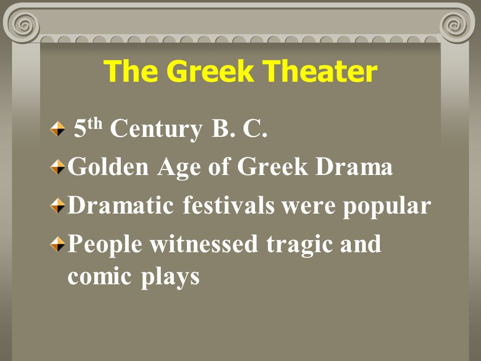 The Greek Theater 5 th Century B. C. Golden Age of Greek Drama Dramatic festivals were popular People witnessed tragic and comic plays