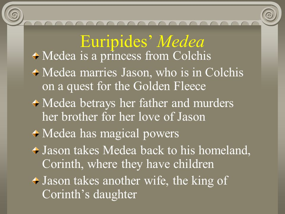Euripides Medea Medea is a princess from Colchis Medea marries Jason, who is in Colchis on a quest for the Golden Fleece Medea betrays her father and murders her brother for her love of Jason Medea has magical powers Jason takes Medea back to his homeland, Corinth, where they have children Jason takes another wife, the king of Corinths daughter