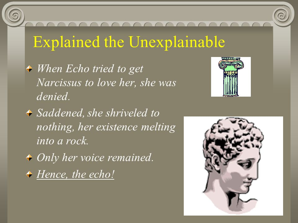 Explained the Unexplainable When Echo tried to get Narcissus to love her, she was denied.