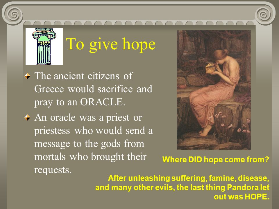 To give hope The ancient citizens of Greece would sacrifice and pray to an ORACLE.