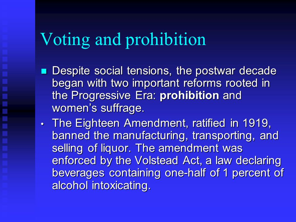 Voting and prohibition Despite social tensions, the postwar decade began with two important reforms rooted in the Progressive Era: prohibition and womens suffrage.