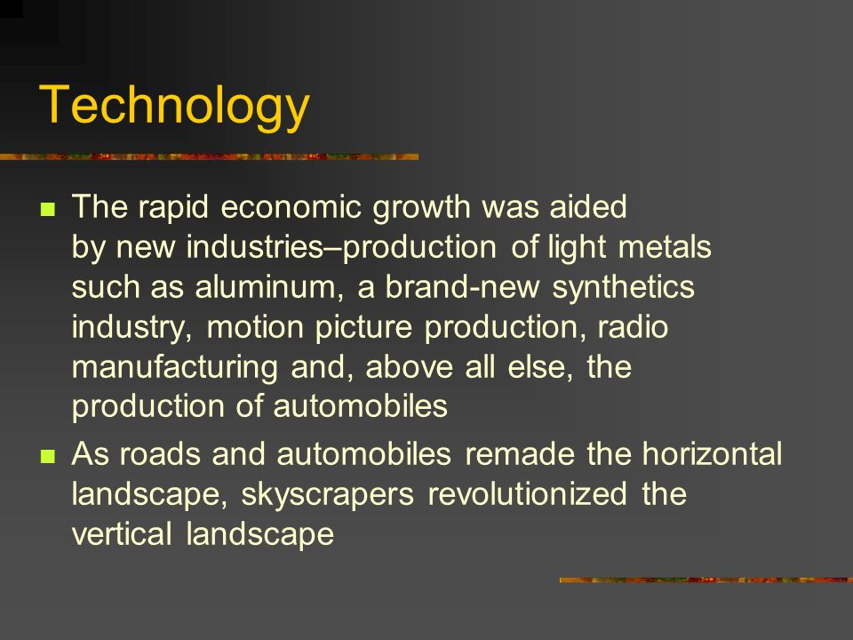 Technology The rapid economic growth was aided by new industries–production of light metals such as aluminum, a brand-new synthetics industry, motion picture production, radio manufacturing and, above all else, the production of automobiles As roads and automobiles remade the horizontal landscape, skyscrapers revolutionized the vertical landscape