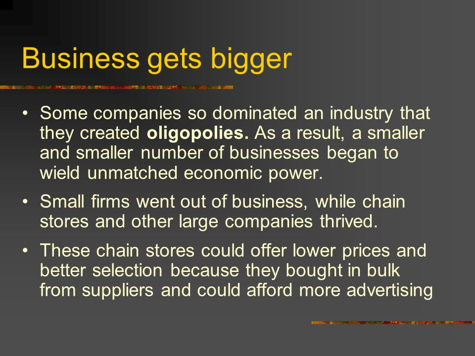 Business gets bigger Some companies so dominated an industry that they created oligopolies.
