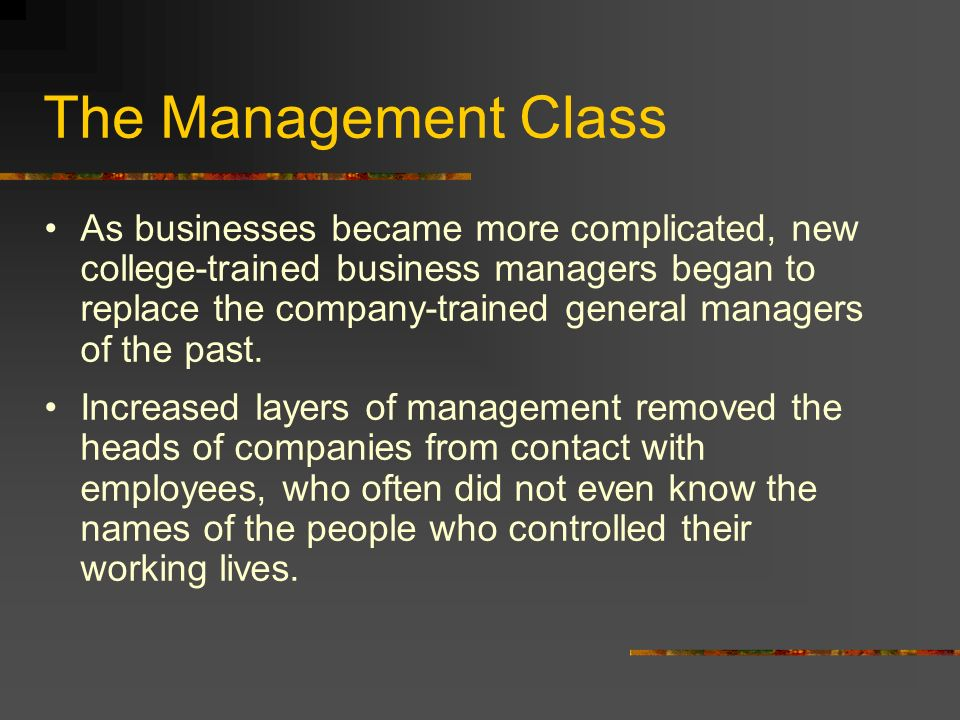 The Management Class As businesses became more complicated, new college-trained business managers began to replace the company-trained general managers of the past.