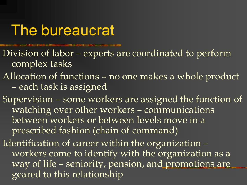 The bureaucrat Division of labor – experts are coordinated to perform complex tasks Allocation of functions – no one makes a whole product – each task is assigned Supervision – some workers are assigned the function of watching over other workers – communications between workers or between levels move in a prescribed fashion (chain of command) Identification of career within the organization – workers come to identify with the organization as a way of life – seniority, pension, and promotions are geared to this relationship