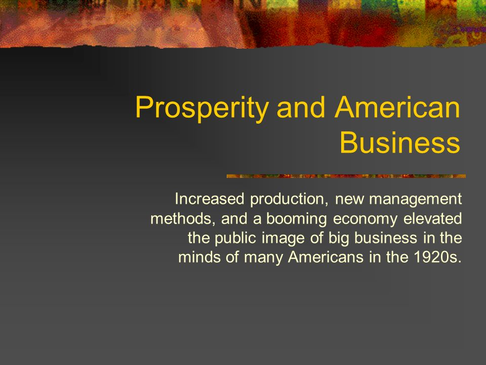 Prosperity and American Business Increased production, new management methods, and a booming economy elevated the public image of big business in the minds of many Americans in the 1920s.