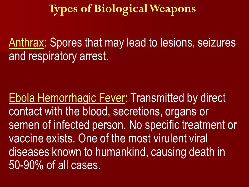 Types of Biological Weapons Anthrax: Spores that may lead to lesions, seizures and respiratory arrest.